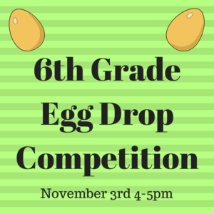 6th Grade Egg Drop Competition(November 3rd 4-5PM